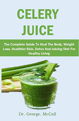 CELERY JUICE: The Complete Guide To Heal The Body, Weight Loss, Healthier Skin, Detox And Juicing Diet For Healthy Living (English Edition)