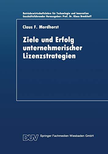 Ziele und Erfolg Unternehmerischer Lizenzstrategien (Betriebswirtschaftslehre für Technologie und Innovation (7), Band 7)