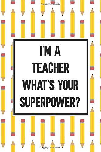 I'm A Teacher What's Your Superpower: Journal, Organizer, Planner Notebook, Inspirational Gift For Teacher