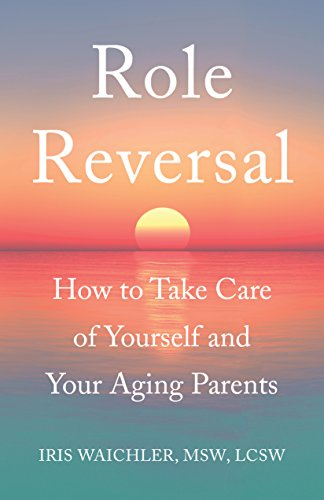 Book: Role Reversal - How to Take Care of Yourself and Your Aging Parents by Iris Waichler