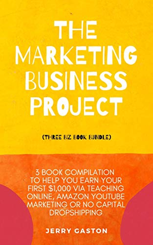 The Marketing Business Project (Three Biz Book Bundle): 3 Book Compilation to Help You Earn Your First $1,000 via Teaching Online, Amazon YouTube Marketing or No Capital Dropshipping (English Edition)