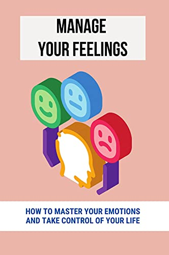 Manage Your Feelings: How To Master Your Emotions And Take Control Of Your Life: How To Engage People (English Edition)