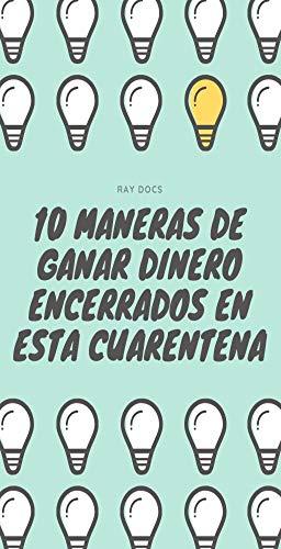 Como Ganar Dinero En La Cuarentena 10 Maneras De Ganar Dinero Encerrados En La Cuarentena Spanish Edition Ebook Docs Ray Kindle Store