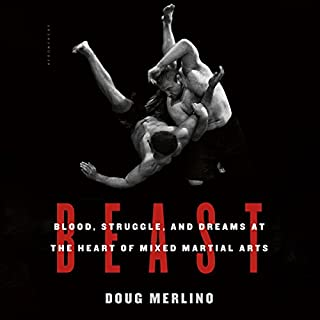 Beast     Blood, Struggle, and Dreams at the Heart of Mixed Martial Arts              By:                                                                                                                                 Doug Merlino                               Narrated by:                                                                                                                                 Eric Vale                      Length: 8 hrs and 14 mins     21 ratings     Overall 4.2