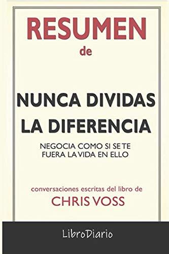 Resumen de Nunca dividas la diferencia: Negocia como si se te fuera la vida en ello de Chris Voss: Conversaciones Escritas