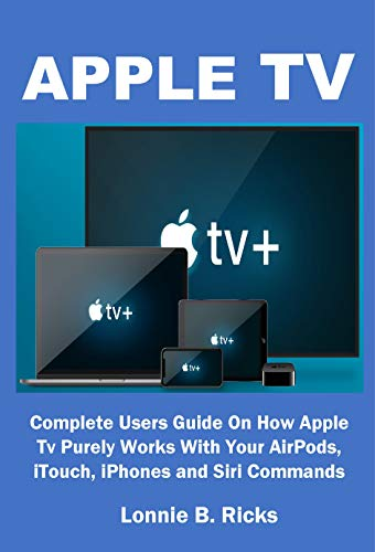 APPLE TV: Complete Users Guide On How Apple Tv Purely Works With Your AirPods, iTouch, iPhones and Siri Commands (English Edition)