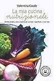 La mia cucina nutrizionale: Ricette semplici, sane e creative per cucinare i superfood... e non solo