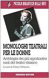 Monologhi teatrali per le donne. Antologia dei più significativi ruoli del teatro classic...