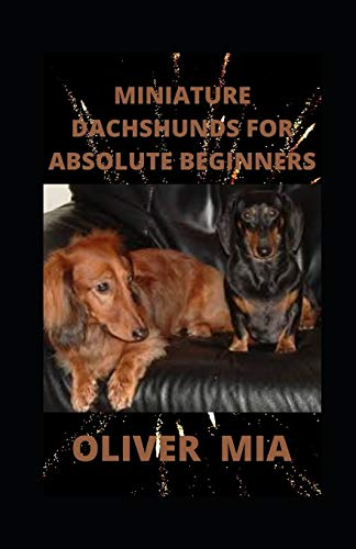 Miniature Dachshunds For Absolute Beginners: The Complete Guide To Caring For Training, Buying, Grooming And Socializing Miniature Dachshund