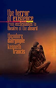 The Terror of Existence: From Ecclesiastes to Theatre of the Absurd by [Theodore Dalrymple, Kenneth Francis]