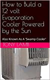 How to Build a 12 volt Evaporation Cooler Powered by the Sun: Also Known As A 'Swamp Cooler'