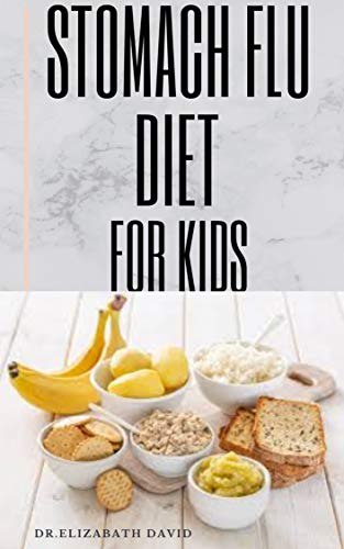 STOMACH FLU DIET FOR KIDS: How to Treat and Cure Diarrhea, Acid Reflux, Constipation, Gas, Nausea, Ulcers, Menstrual Cramps, and Stomach Flu