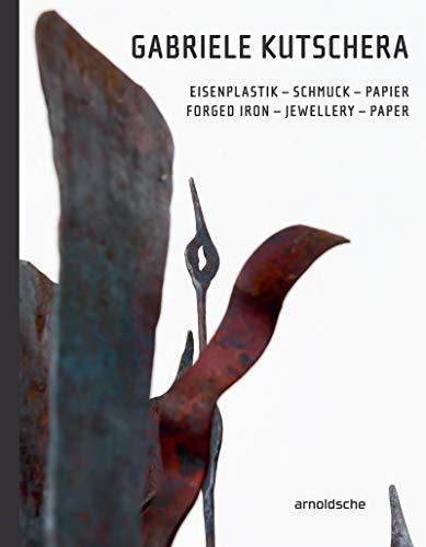 Gabriele Kutschera: Eisenplastik – Schmuck – Papier / Forged Iron – Jewellery – Paper