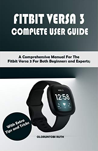 FITBIT VERSA 3 COMPLETE USER GUIDE: A Comprehensive Manual For The Fitbit Versa 3 For Both Beginners and Experts; With Extra Tips and Tricks (English Edition)