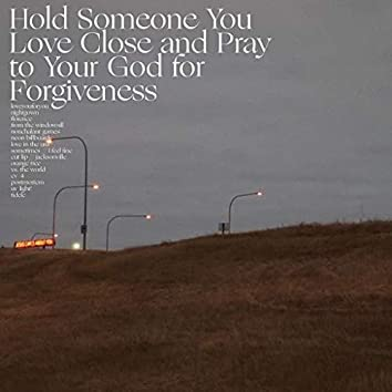 Hold Someone You Love Close and Pray to Your God for Forgiveness