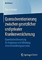 Quersubventionierung zwischen gesetzlicher und privater Krankenversicherung: Quantitative Bewertung fuer Arztpraxen und Ableitung eines Entwicklungsszenarios (BestMasters)