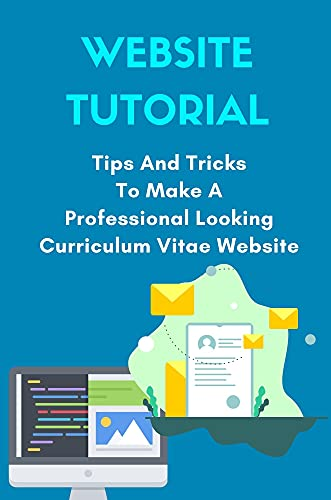 Website Tutorial: Tips And Tricks To Make A Professional Looking Curriculum Vitae Website: How To Make A Professional Website (English Edition)