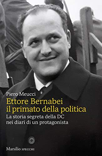 Ettore Bernabei. Il primato della politica. La storia segreta della DC nei diari di un protagonista