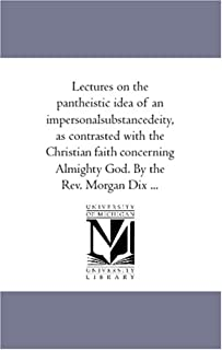 Lectures On the Pantheistic Idea of An Impersonal-Substance-Deity, As Contrasted With the Christian Faith Concerning Almig...