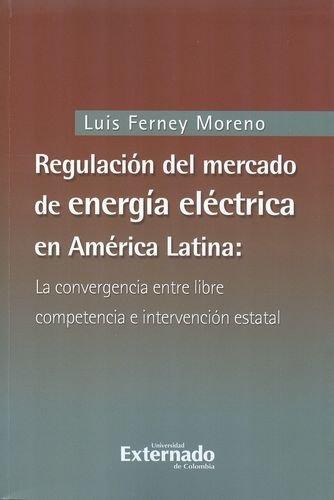Regulacion Del Mercado De Energia Electrica En America Latina: La Convergencia Entre Libre Competencia