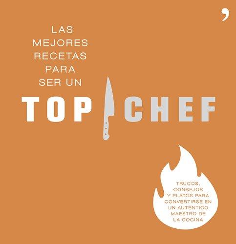 Las mejores recetas para ser un Top Chef: Trucos, consejos y platos para convertirse en un auténtico maestro de la cocina