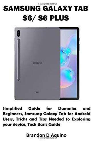 SAMSUNG GALAXY TAB S6/ S6 PLUS: Simplified Guide for Dummies and Beginners, Samsung Galaxy Tab for Android Users, Tricks and Tips Needed to Exploring your device, Tech Basic Guide