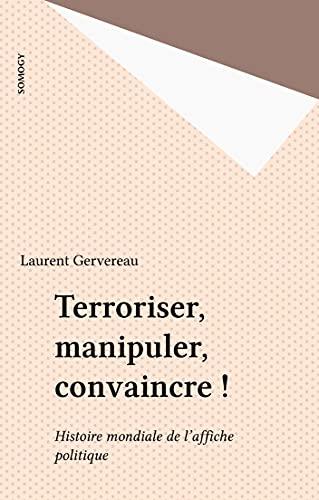 Terroriser, manipuler, convaincre !: Histoire mondiale de l'affiche politique