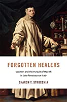 Forgotten Healers: Women and the Pursuit of Health in Late Renaissance Italy (I Tatti Studies in Italian Renaissance History)