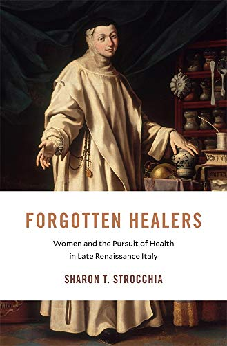 Forgotten Healers: Women and the Pursuit of Health in Late Renaissance Italy (I Tatti Studies in Italian Renaissance History) by Sharon T. Strocchia