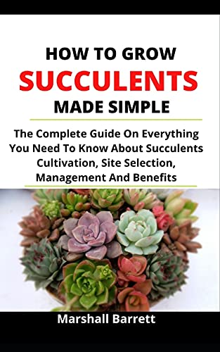 How To Grow Succulents Made Simple: The Complete Guide On Everything You Need To Know About Succulents Cultivation, Site Selection, Management And Benefits