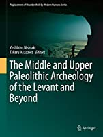 The Middle and Upper Paleolithic Archeology of the Levant and Beyond (Replacement of Neanderthals by Modern Humans Series)
