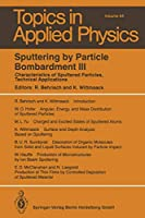 Sputtering by Particle Bombardment III: Characteristics of Sputtered Particles, Technical Applications (Topics in Applied Physics) (Topics in Applied Physics (64))