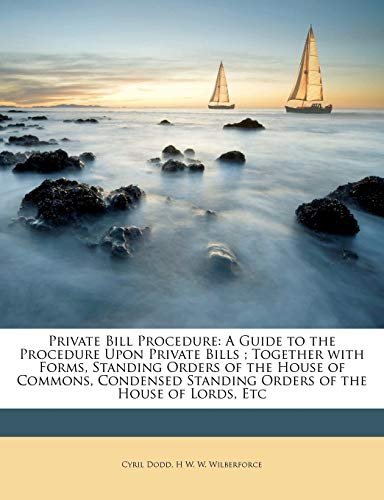Private Bill Procedure: A Guide to the Procedure Upon Private Bills; Together with Forms, Standing Orders of the House of Commons, Condensed Standing Orders of the House of Lords, Etcの詳細を見る