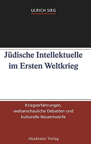 Jüdische Intellektuelle im Ersten Weltkrieg: Kriegserfahrungen, weltanschauliche Debatten und kulturelle Neuentwürfe: Kriegserfahrungen, weltanschauliche Debatten und kulturelle Neuentwrfe