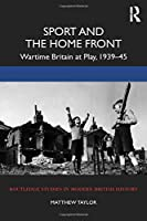 Sport and the Home Front: Wartime Britain at Play, 1939-45 (Routledge Studies in Modern British History)