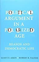 Political Argument in a Polarized Age: Reason and Democratic Life