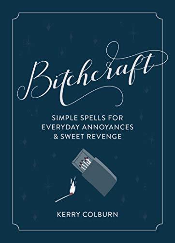 Bitchcraft: Simple Spells for Everyday Annoyances & Sweet Revenge