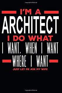I'm a Architect I Do What I Want, When I Want, Where I Want. Just Let Me Ask My Wife: Lined Journal Notebook for Architects