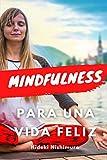 MINDFULNESS PARA UNA VIDA FELIZ: Aprende todo sobre el mindfulness y cómo aplicarlo en tu vida para conseguir bienestar, felicidad, disfrutar de sus ... la salud y eliminar el estrés y la ansiedad