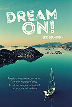Dream on!: Ten sailors, five continents, one harbor. They meet by chance in Turkey. And tell their personal stories of their escape from the rat race by [Jens Brambusch, Merten Kaatz, Aannsha and Barry Jones]