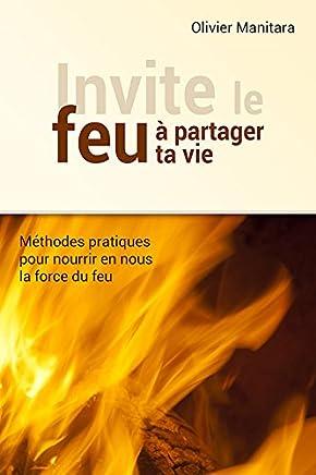 Invite le feu à partager ta vie : Méthodes pour nourrir en nous la force du feu