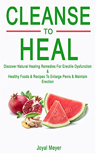 CLEANSE TO HEAL: Discover Natural Healing Remedies For Erectile Dysfunction & Healthy Foods & Recipes To Enlarge Penis & Maintain Erection (English Edition)