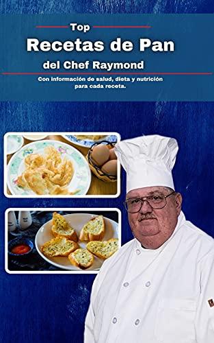 Recetas de pan de chef Raymond: Con información de salud, dieta y nutrición para cada receta.