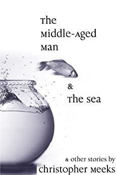 The Middle-Aged Man and the Sea by [Christopher Meeks]
