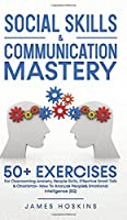 Social Skills & Communication Mastery: 50+ Exercises For Overcoming Anxiety, People Skills, Effective Small Talk & Charisma+ How To Analyze People& Emotional Intelligence (EQ)