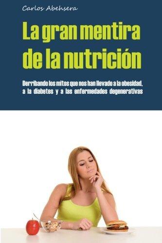La Gran Mentira de la Nutrici?3n: Derribando los mitos que nos han llevado a la obesidad, la diabetes y la enfermedad degenerativa (Spanish Edition) by Carlos Abehsera (2014-09-10)