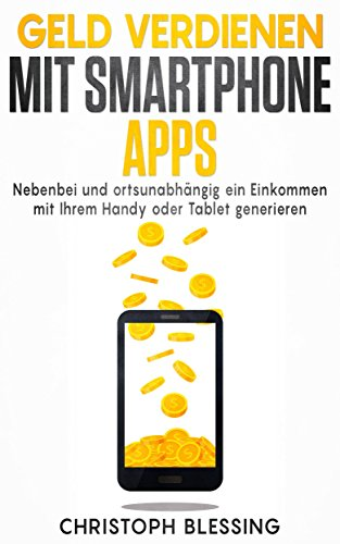 Geld verdienen mit Smartphone Apps - Nebenbei und ortsunabhängig ein Einkommen mit Ihrem Handy oder Tablet generieren (Geld verdienen im Internet 2)