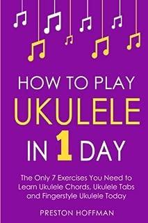 How to Play Ukulele: In 1 Day - The Only 7 Exercises You Need to Learn Ukulele Chords, Ukulele Tabs and Fingerstyle Ukulele Today (Music) (Volume 4)