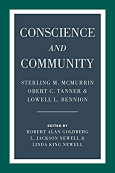 Conscience and Community: Sterling M. McMurrin, Obert C. Tanner, and Lowell L. Bennion by [Robert Alan Goldberg, L. Jackson Newell, Linda King Newell]