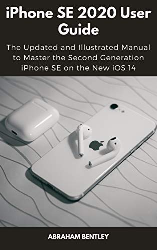 iPhone SE 2020 User Guide: The Updated and Illustrated Manual to Master the Second Generation iPhone SE on the New iOS 14 (English Edition)